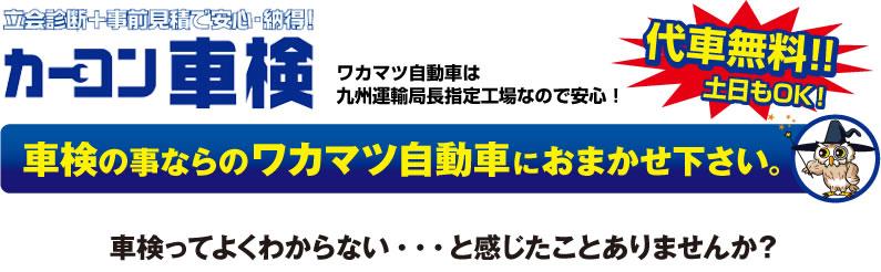 カーコン車検 ワカマツ自動車は九州運輸局長指定工場などで安心!代車無料!!土日もOK 車検のことならワカマツ自動車におまかせ下さい。